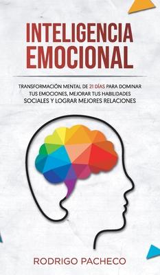 Inteligencia emocional: Transformación mental de 21 días para dominar tus emociones, mejorar tus habilidades sociales y lograr mejores relacio Cover Image