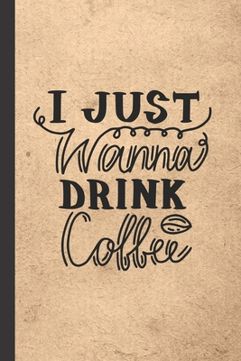 I Just Wanna Drink Coffee: Caffeine - But First Coffee - Nurses - Cup of Joe - I love Coffee - Gift Under 10 - Cold Drip - Cafe Work Space - Bari Cover Image
