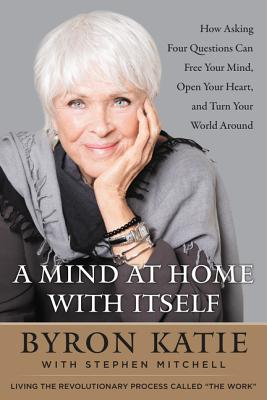 A Mind at Home with Itself: How Asking Four Questions Can Free Your Mind, Open Your Heart, and Turn Your World Around Cover Image