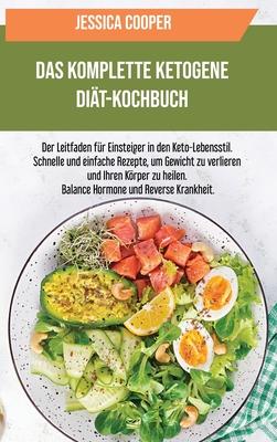 Das Komplette Ketogene Diät-Kochbuch: Der Leitfaden für Einsteiger in den Keto- Lebensstil. Schnelle und einfache Rezepte, um Gewicht zu verlieren und Cover Image