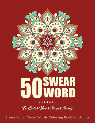 50 Swear Words To Color Your Anger Away: Stress Relief Curse Words Coloring Book For Adults, Swear Word Coloring Book Patterns For Relaxation, Fun, Re Cover Image
