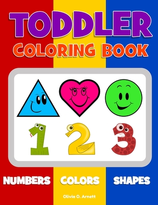 Toddler Coloring Book. Numbers Colors Shapes: Baby Activity Book for Kids Age 1-3, Boys or Girls, for Their Fun Early Learning of First Easy Words abo Cover Image
