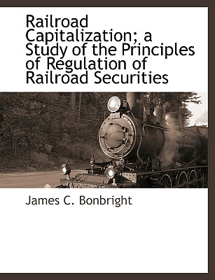 Railroad Capitalization; A Study of the Principles of Regulation of Railroad Securities Cover Image