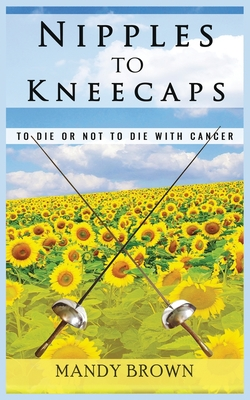 Nipples To Kneecaps: To Die Or Not To Die With Cancer Cover Image