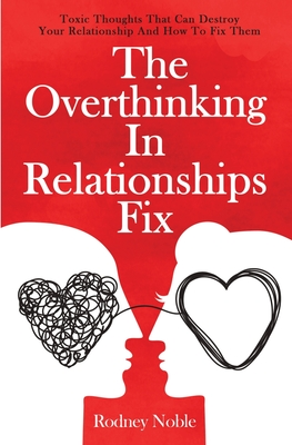 The Overthinking In Relationships Fix: Toxic Thoughts That Can Destroy Your Relationship And How To Fix Them Cover Image