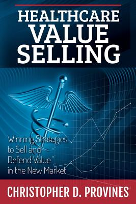 Healthcare Value Selling: Winning Strategies to Sell and Defend Value in the New Market Cover Image