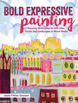 Bold Expressive Painting: Painting Techniques for Still Lifes, Florals and Landscapes in Mixed Media Cover Image
