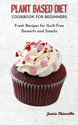 Plant Based Diet Cookbook for Beginners: Fresh Recipes for Guilt-Free Desserts and Snacks Cover Image