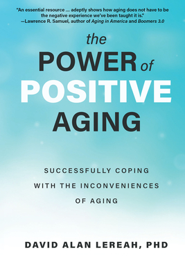 The Power of Positive Aging: Successfully Coping with the Inconveniences of Aging Cover Image