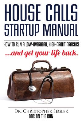 House Calls Startup Manual: How to Run a Low-overhead, High-profit Practice and Get Your Life Back Cover Image