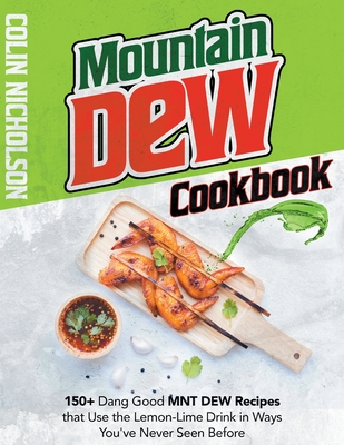 Mountain Dew Cookbook: 150+ Dang Good MNT DEW Recipes that Use the Lemon-Lime Drink in Ways You've Never Seen Before Cover Image