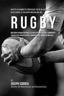 Ricette Di Barrette Proteiche Fatte In Casa Per Accelerare Lo Sviluppo Muscolare Nel Rugby: Migliora In Modo Naturale La Crescita Muscolare E Diminuis Cover Image