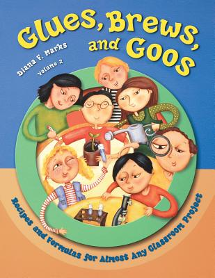 Glues, Brews, and Goos: Recipes and Formulas for Almost Any Classroom Project, Volume 2 Cover Image