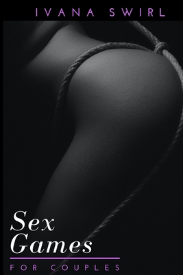 Sex Games for Couples: An Essential Manual for Sexy and Naughty Moments to Spice Up your Love Making and Do not Become Slave of Routines incl Cover Image