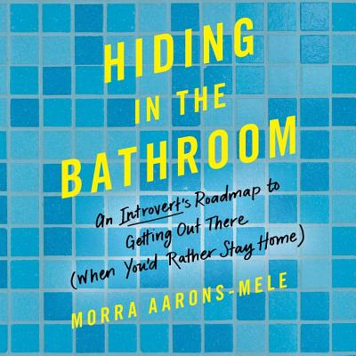 Hiding in the Bathroom Lib/E: An Introvert's Roadmap to Getting Out There (When You'd Rather Stay Home) Cover Image