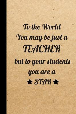 To the World You may be just a Teacher but to your students you are a Star: Gift for Teachers, (Teacher Appreciation Gift Notebook) (End Of The Year T Cover Image