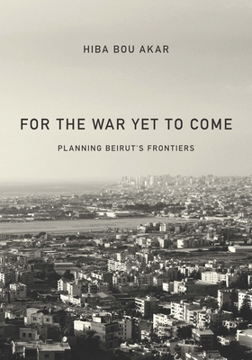 For the War Yet to Come: Planning Beirut's Frontiers Cover Image