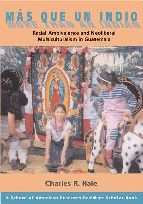 Más Que Un Indio (More Than an Indian): Racial Ambivalence and Neoliberal Multiculturalism in Guatemala (School for Advanced Research Resident Scholar Book) Cover Image