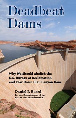 Deadbeat Dams: Why We Should Abolish the U.S. Bureau of Reclamation and Tear Down Glen Canyon Dam Cover Image