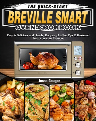The Quick-Start Breville Smart Oven Cookbook: Easy & Delicious and Healthy Recipes, plus Pro Tips & Illustrated Instructions for Everyone Cover Image