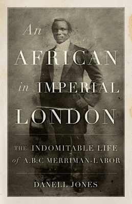 An African in Imperial London: The Indomitable Life of A.B.C. Merriman-Labor Cover Image