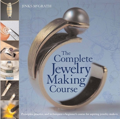 The Complete Jewelry Making Course: Principles, Practice and Techniques: A Beginner's Course for Aspiring Jewelry Makers Cover Image