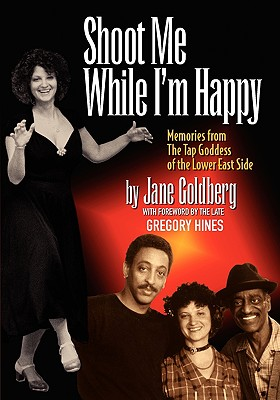 Shoot Me While I'm Happy - Memories from the Tap Goddess of the Lower East Side with Foreword by the Late Gregory Hines Cover