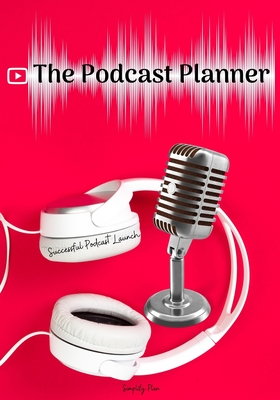 The Podcast Planner: A Journal For Planning the Perfect Podcast, Successful Podcast Launch, Worksheets for 50 Episodes Cover Image