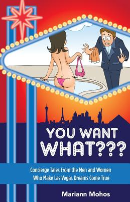 You Want WHAT: Concierge Tales from the Men and Women Who Make Las Vegas Dream Come True Cover Image