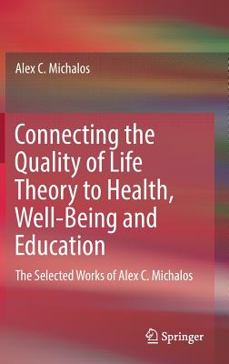 Connecting the Quality of Life Theory to Health, Well-Being and Education: The Selected Works of Alex C. Michalos Cover Image
