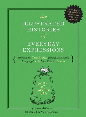 The Illustrated Histories of Everyday Expressions: Discover the True Stories Behind the English Language's 64 Most Popular Idioms Cover Image