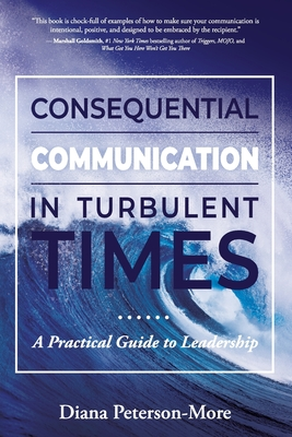 Consequential Communication in Turbulent Times: A Practical Guide to Leadership Cover Image