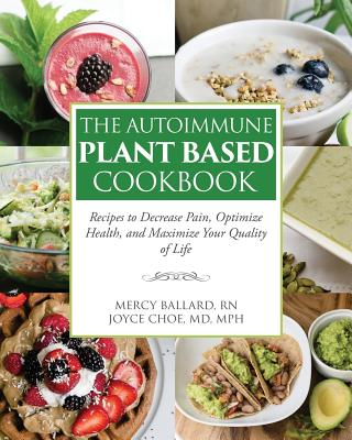 The Autoimmune Plant Based Cookbook: Recipes to Decrease Pain, Optimize Health, and Maximize Your Quality of Life Cover Image