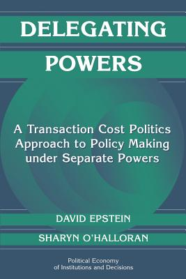 Delegating Powers: A Transaction Cost Politics Approach to Policy Making Under Separate Powers (Political Economy of Institutions and Decisions) Cover Image