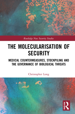 The Molecularisation of Security: Medical Countermeasures, Stockpiling and the Governance of Biological Threats (Routledge New Security Studies) Cover Image