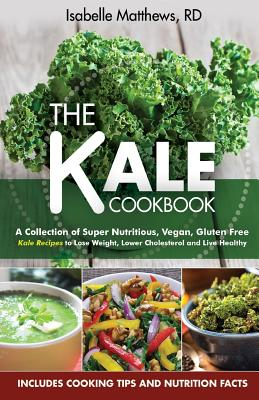 Kale Cookbook: A Collection of Super Nutritious, Vegan and Gluten Free Kale Recipes to Lose Weight, Lower Cholesterol and Live Health