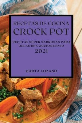 Recetas de Cocina Crock-Pot 2021 (Crock Pot Recipes Spanish Edition): Recetas Súper Sabrosas Para Ollas de Coccion Lenta Cover Image