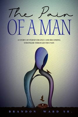 The Pain of a Man: A story of perseverance and becoming stronger through the pain. Cover Image