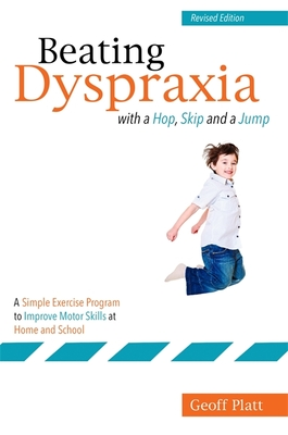 Beating Dyspraxia with a Hop, Skip and a Jump: A Simple Exercise Program to Improve Motor Skills at Home and School Revised Edition Cover Image
