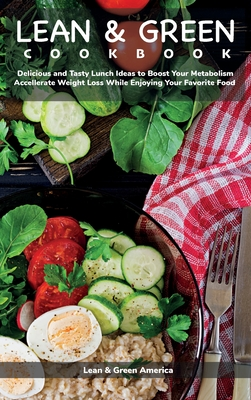 Lean and Green COOKBOOK: Delicious and Tasty Lunch Ideas to Boost Your Metabolism, Accelerate Weight Loss While Enjoying Your Favorite Food Cover Image