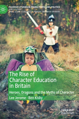 The Rise of Character Education in Britain: Heroes, Dragons and the Myths of Character (Palgrave Studies in Young People and Politics) Cover Image