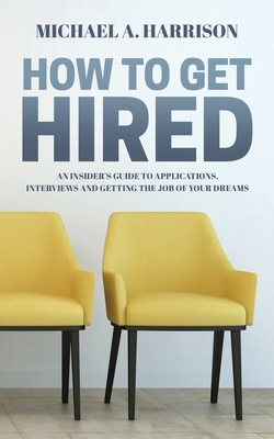 How to Get Hired: An Insider's Guide to Applications, Interviews and Getting the Job of Your Dreams Cover Image