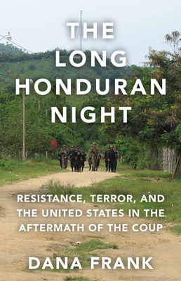 The Long Honduran Night: Resistance, Terror, and the United States in the Aftermath of the Coup Cover Image
