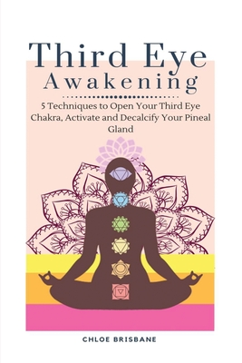 Third Eye Awakening: 5 Techniques to Open Your Third Eye Chakra, Activate and Decalcify Your Pineal Gland Cover Image