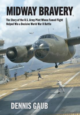 Midway Bravery: The Story of the U.S. Army Pilot Whose Famed Flight Helped Win a Decisive World War II Battle Cover Image