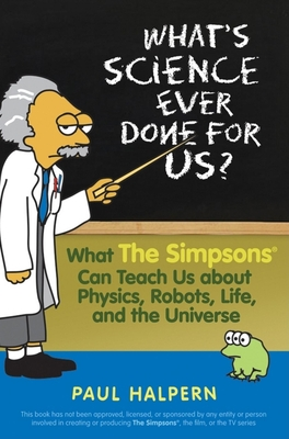 What's Science Ever Done for Us: What the Simpsons Can Teach Us about Physics, Robots, Life, and the Universe Cover Image
