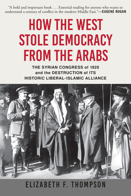 How the West Stole Democracy from the Arabs: The Syrian Congress of 1920 and the Destruction of Its Historic Liberal-Islamic Alliance Cover Image
