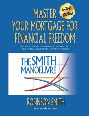 Master Your Mortgage for Financial Freedom: How to Use The Smith Manoeuvre in Canada to Make Your Mortgage Tax-Deductible and Create Wealth Cover Image