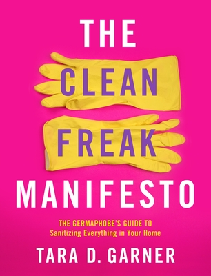 The Clean Freak Manifesto: The Germaphobe's Guide to Sanitizing Everything in Your Home Cover Image
