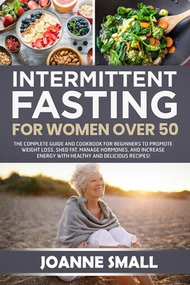 Intermittent Fasting For Women Over 50: The Complete Guide and Cookbook For Beginners to Promote Weight Loss, Shed Fat, Manage Hormones, and Increase Cover Image